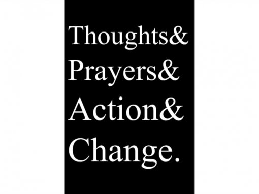 THOUGHTS & PRAYERS & ACTION & CHANGE