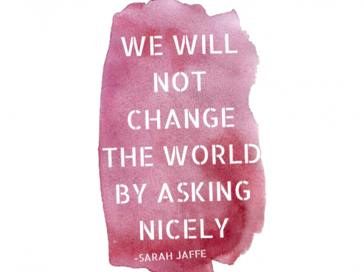 WE WILL NOT CHANGE THE WORLD BY ASKING NICELY