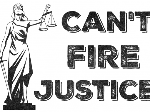 CAN'T FIRE JUSTICE | BLACK & WHITE